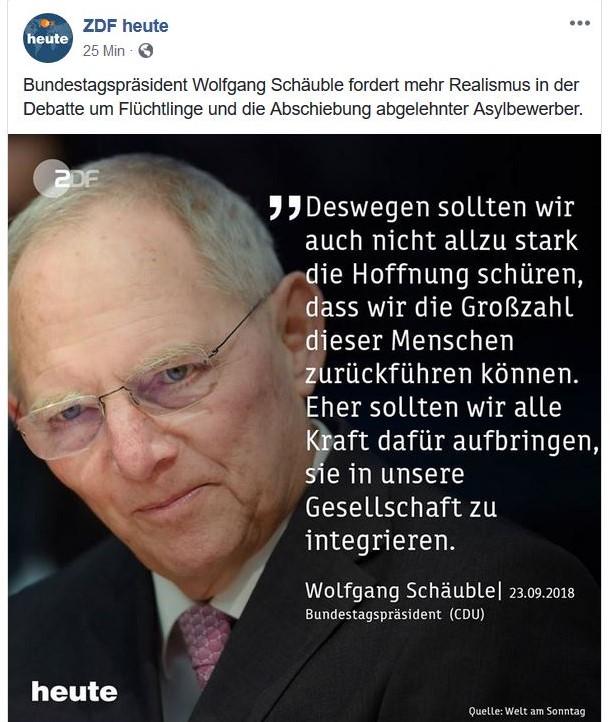 """Wolfgang Schäuble in einem Facebook-Post von 'zdf heute# mit dem Text """"Wir sollten uns klar machen, wie schwer es ist, im Einzelfall abzuschieben. Deswegen sollten wir auch nicht allzu stark die Hoffnung schüren, dass wir die Großzahl dieser Menschen zurückführen können."""" Und der Bundestagspräsident fuhr fort: """"Eher sollten wir alle Kraft dafür aufbringen, sie in unsere Gesellschaft zu integrieren."""""""